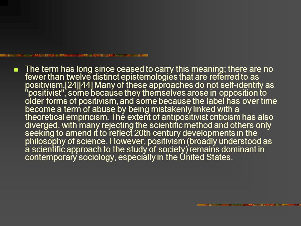 The term has long since ceased to carry this meaning; there are no fewer than twelve distinct epistemologies that are referred to as positivism.[24][44] Many of these approaches do not self-identify as positivist , some because they themselves arose in opposition to older forms of positivism, and some because the label has over time become a term of abuse by being mistakenly linked with a theoretical empiricism.
